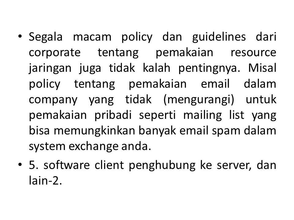 Segala macam policy dan guidelines dari corporate tentang pemakaian resource jaringan juga tidak kalah pentingnya. Misal policy tentang pemakaian email dalam company yang tidak (mengurangi) untuk pemakaian pribadi seperti mailing list yang bisa memungkinkan banyak email spam dalam system exchange anda.