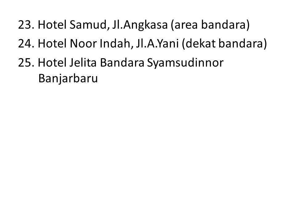 23. Hotel Samud, Jl.Angkasa (area bandara) 24. Hotel Noor Indah, Jl.A.Yani (dekat bandara) 25.