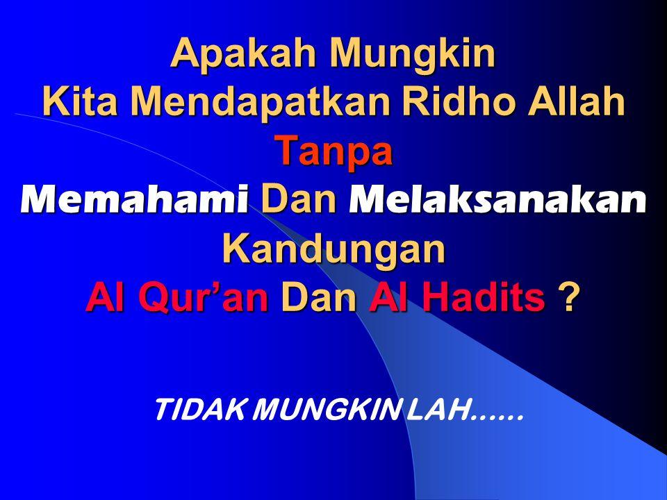 Apakah Mungkin Kita Mendapatkan Ridho Allah Tanpa Memahami Dan Melaksanakan Kandungan Al Qur'an Dan Al Hadits