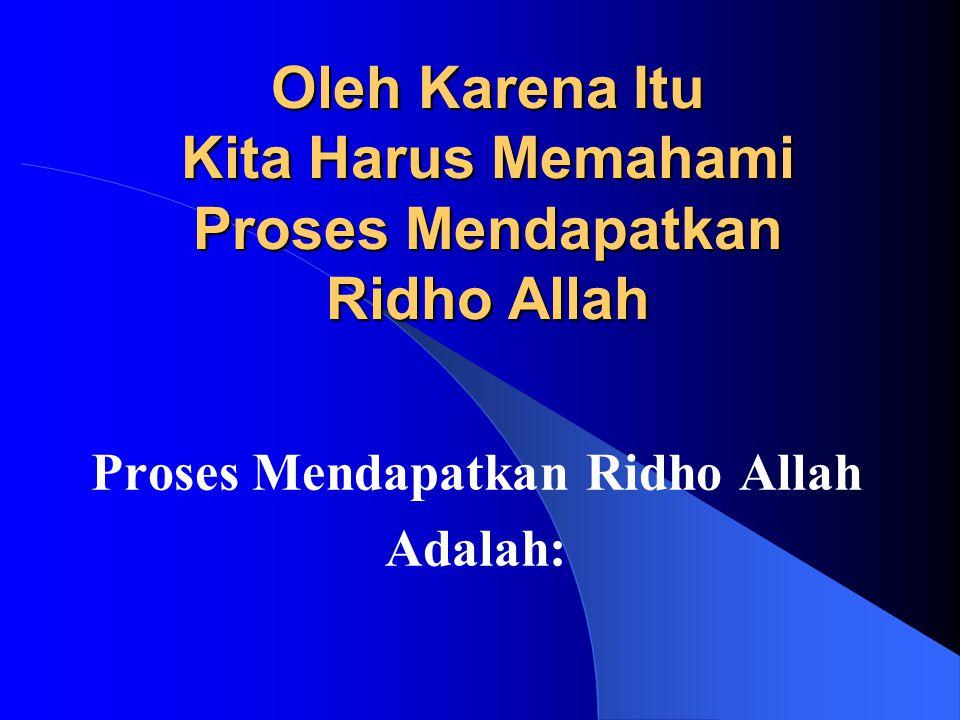 Oleh Karena Itu Kita Harus Memahami Proses Mendapatkan Ridho Allah
