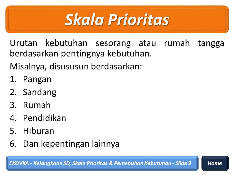 Skala Prioritas Urutan kebutuhan sesorang atau rumah tangga berdasarkan pentingnya kebutuhan. Misalnya, disususun berdasarkan: