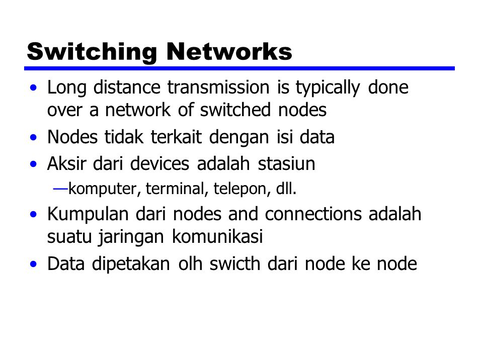 Switching Networks Long distance transmission is typically done over a network of switched nodes. Nodes tidak terkait dengan isi data.