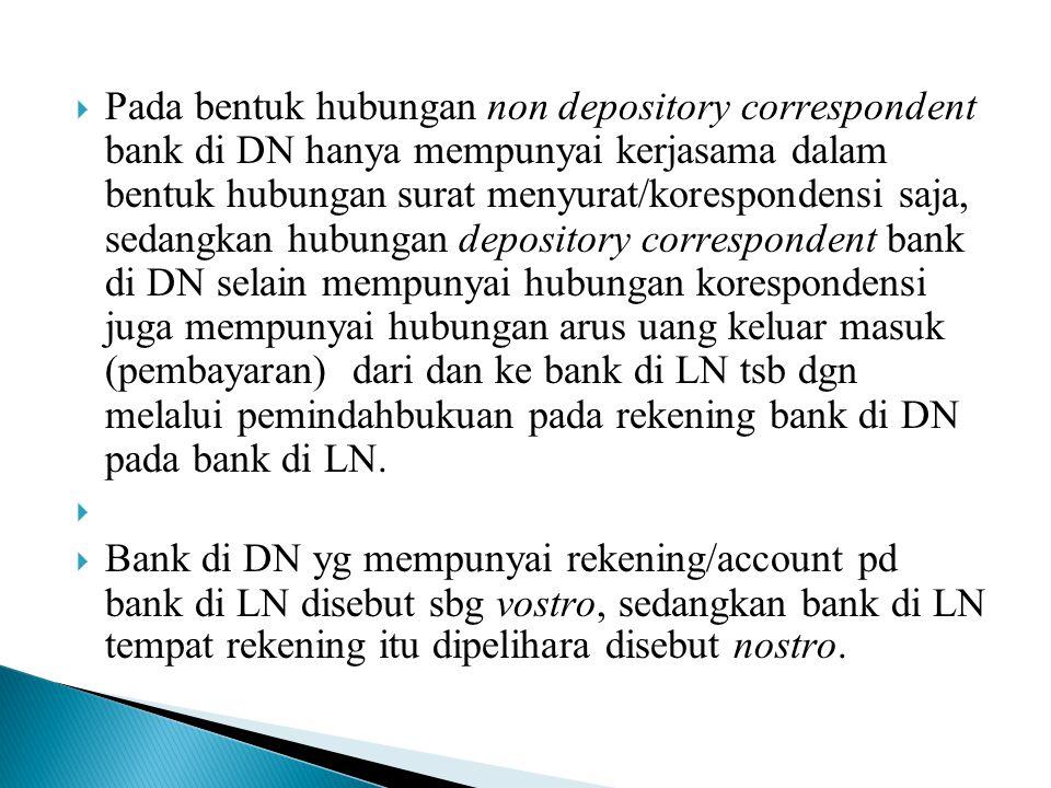 Pada bentuk hubungan non depository correspondent bank di DN hanya mempunyai kerjasama dalam bentuk hubungan surat menyurat/korespondensi saja, sedangkan hubungan depository correspondent bank di DN selain mempunyai hubungan korespondensi juga mempunyai hubungan arus uang keluar masuk (pembayaran) dari dan ke bank di LN tsb dgn melalui pemindahbukuan pada rekening bank di DN pada bank di LN.