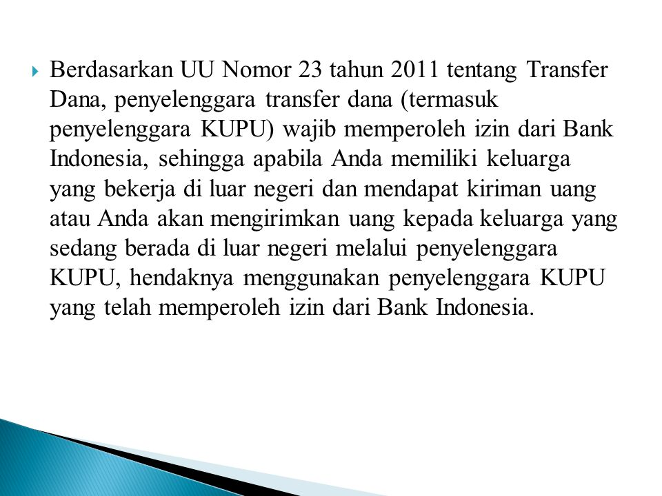 Berdasarkan UU Nomor 23 tahun 2011 tentang Transfer Dana, penyelenggara transfer dana (termasuk penyelenggara KUPU) wajib memperoleh izin dari Bank Indonesia, sehingga apabila Anda memiliki keluarga yang bekerja di luar negeri dan mendapat kiriman uang atau Anda akan mengirimkan uang kepada keluarga yang sedang berada di luar negeri melalui penyelenggara KUPU, hendaknya menggunakan penyelenggara KUPU yang telah memperoleh izin dari Bank Indonesia.