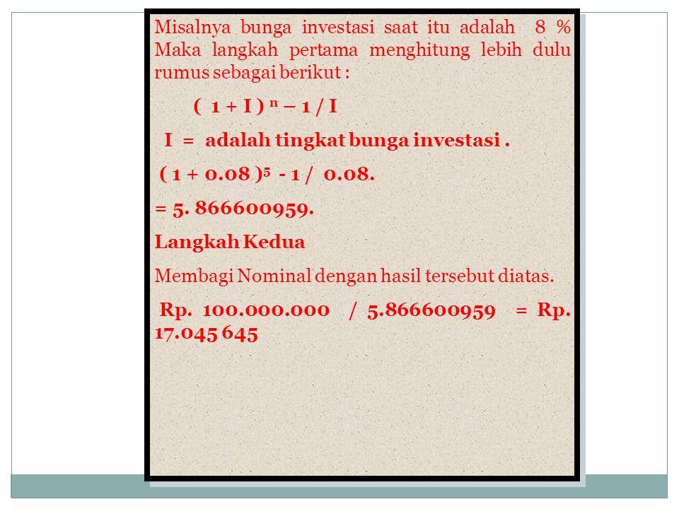 Misalnya bunga investasi saat itu adalah 8 % Maka langkah pertama menghitung lebih dulu rumus sebagai berikut :