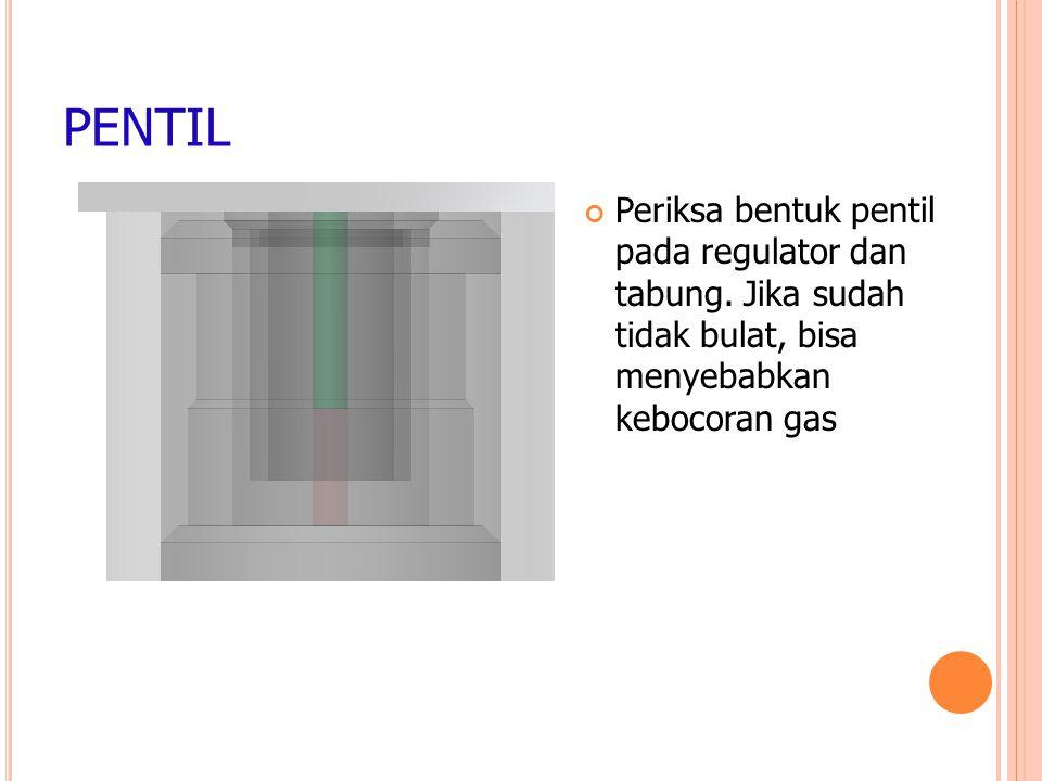 PENTIL Periksa bentuk pentil pada regulator dan tabung.