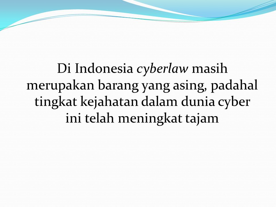 Di Indonesia cyberlaw masih merupakan barang yang asing, padahal tingkat kejahatan dalam dunia cyber ini telah meningkat tajam