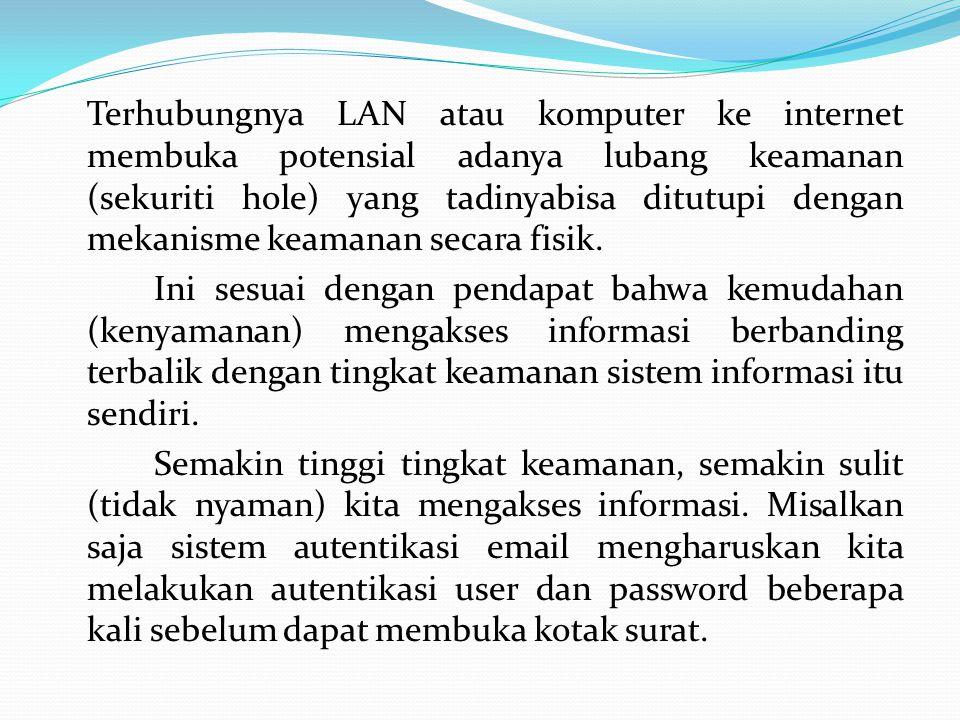 Terhubungnya LAN atau komputer ke internet membuka potensial adanya lubang keamanan (sekuriti hole) yang tadinyabisa ditutupi dengan mekanisme keamanan secara fisik.