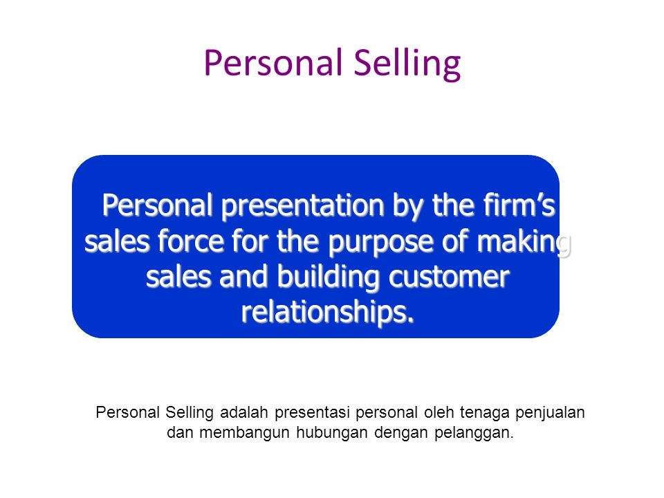 Personal Selling Personal presentation by the firm's sales force for the purpose of making sales and building customer relationships.