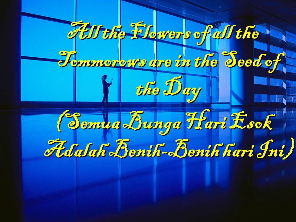 All the Flowers of all the Tommorows are in the Seed of the Day (Semua Bunga Hari Esok Adalah Benih-Benih hari Ini)