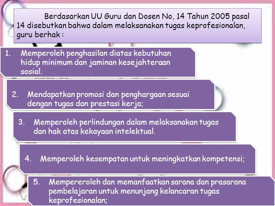 Berdasarkan UU Guru dan Dosen No, 14 Tahun 2005 pasal 14 disebutkan bahwa dalam melaksanakan tugas keprofesionalan, guru berhak :