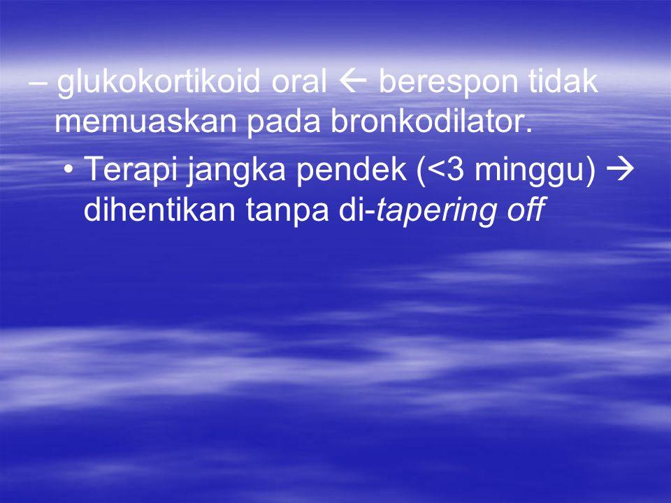 – glukokortikoid oral  berespon tidak memuaskan pada bronkodilator.