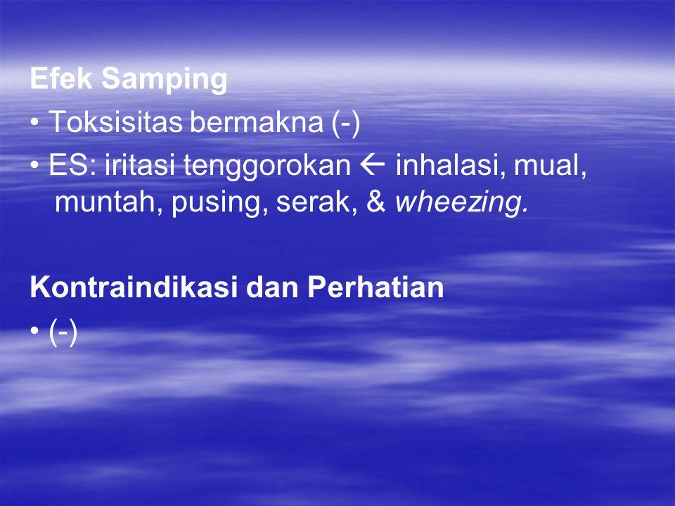 Efek Samping • Toksisitas bermakna (-) • ES: iritasi tenggorokan  inhalasi, mual, muntah, pusing, serak, & wheezing.