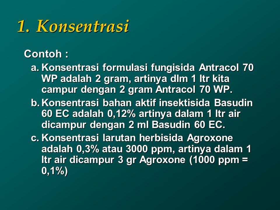 Konsentrasi Contoh : Konsentrasi formulasi fungisida Antracol 70 WP adalah 2 gram, artinya dlm 1 ltr kita campur dengan 2 gram Antracol 70 WP.