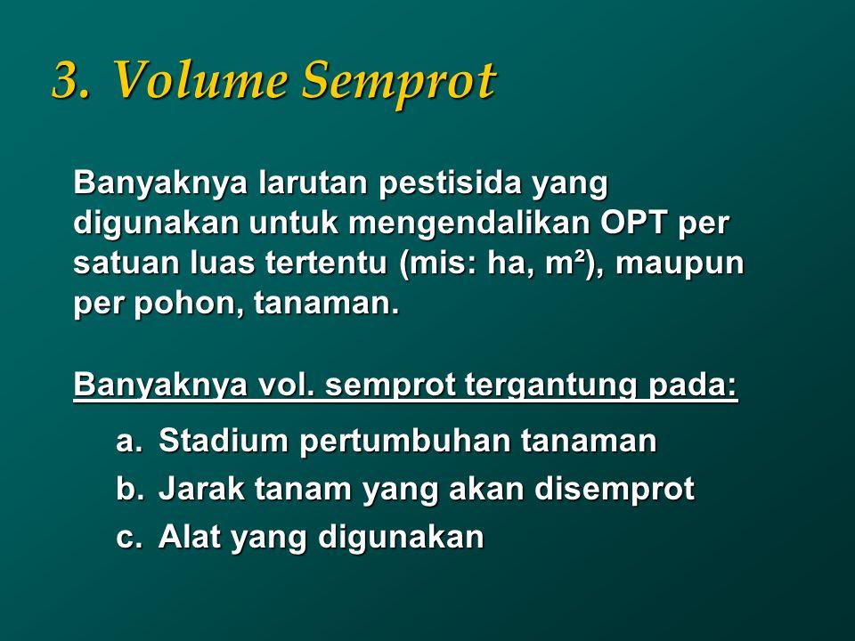 Volume Semprot Banyaknya larutan pestisida yang digunakan untuk mengendalikan OPT per satuan luas tertentu (mis: ha, m²), maupun per pohon, tanaman.