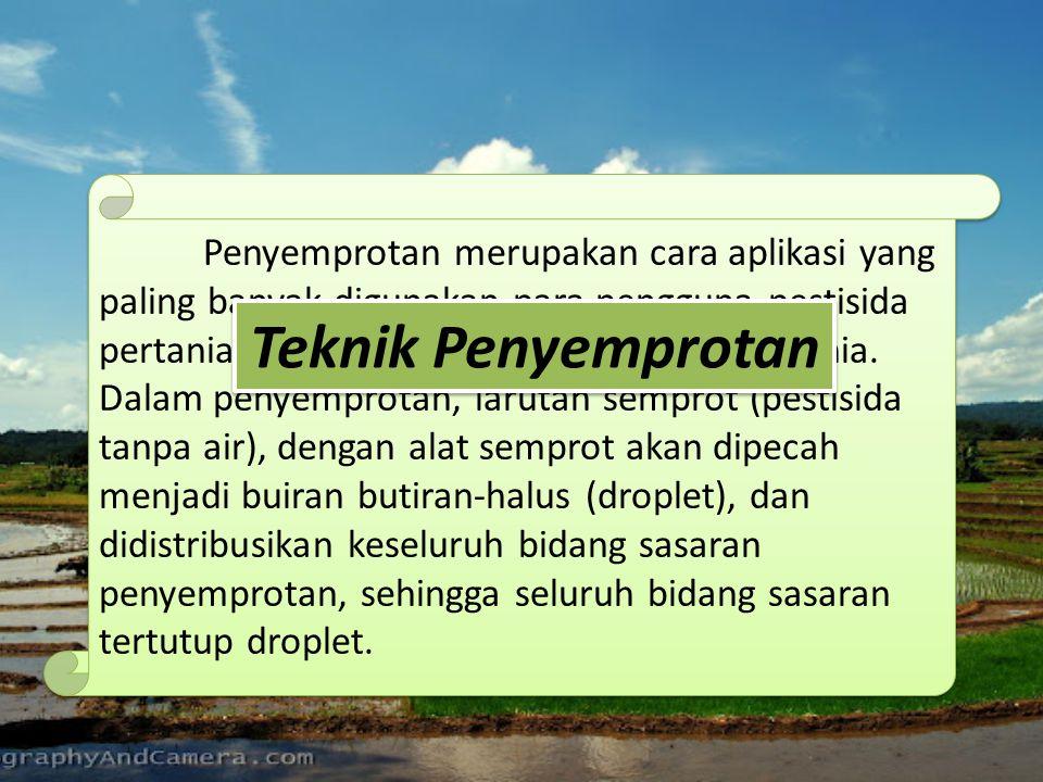 Penyemprotan merupakan cara aplikasi yang paling banyak digunakan para pengguna pestisida pertanian di Indonesia bahkan di seluruh dunia. Dalam penyemprotan, larutan semprot (pestisida tanpa air), dengan alat semprot akan dipecah menjadi buiran butiran-halus (droplet), dan didistribusikan keseluruh bidang sasaran penyemprotan, sehingga seluruh bidang sasaran tertutup droplet.