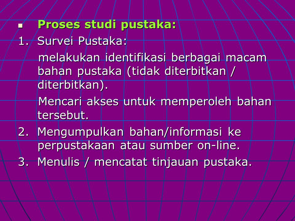 Proses studi pustaka: 1. Survei Pustaka: melakukan identifikasi berbagai macam bahan pustaka (tidak diterbitkan / diterbitkan).
