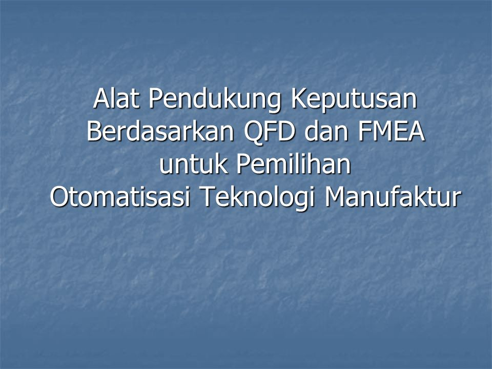 Alat Pendukung Keputusan Berdasarkan QFD dan FMEA untuk Pemilihan Otomatisasi Teknologi Manufaktur