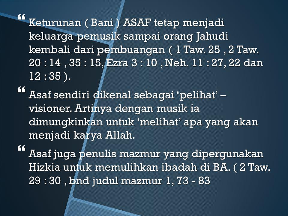 Keturunan ( Bani ) ASAF tetap menjadi keluarga pemusik sampai orang Jahudi kembali dari pembuangan ( 1 Taw. 25 , 2 Taw. 20 : 14 , 35 : 15, Ezra 3 : 10 , Neh. 11 : 27, 22 dan 12 : 35 ).
