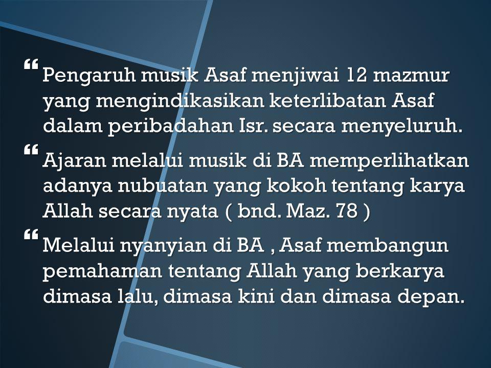 Pengaruh musik Asaf menjiwai 12 mazmur yang mengindikasikan keterlibatan Asaf dalam peribadahan Isr. secara menyeluruh.
