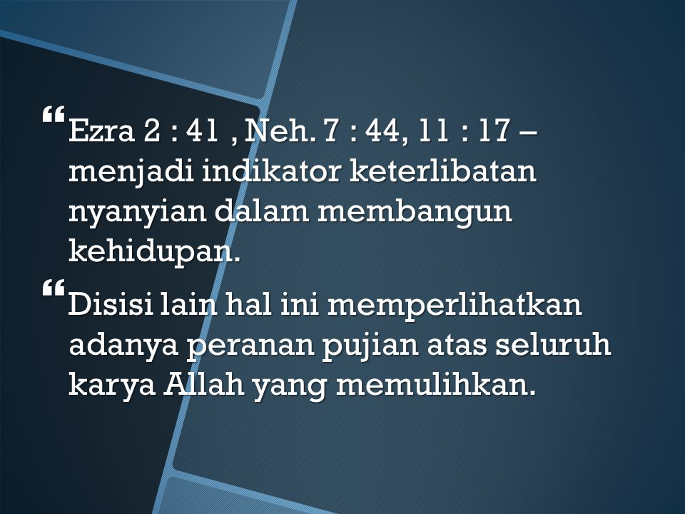 Ezra 2 : 41 , Neh. 7 : 44, 11 : 17 – menjadi indikator keterlibatan nyanyian dalam membangun kehidupan.