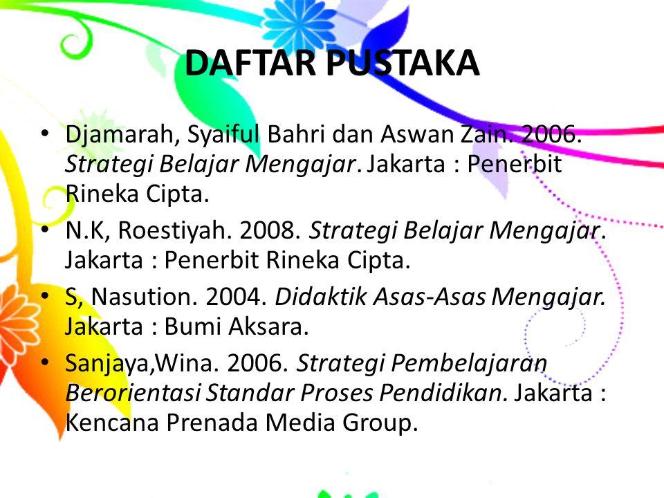 DAFTAR PUSTAKA Djamarah, Syaiful Bahri dan Aswan Zain. 2006. Strategi Belajar Mengajar. Jakarta : Penerbit Rineka Cipta.