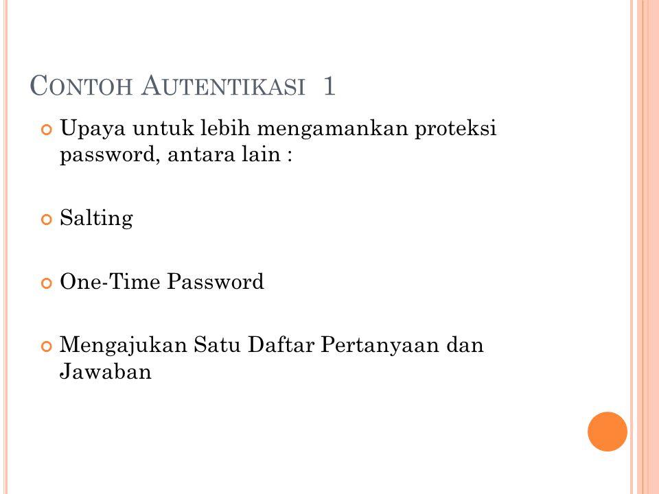 Contoh Autentikasi 1 Upaya untuk lebih mengamankan proteksi password, antara lain : Salting. One-Time Password.