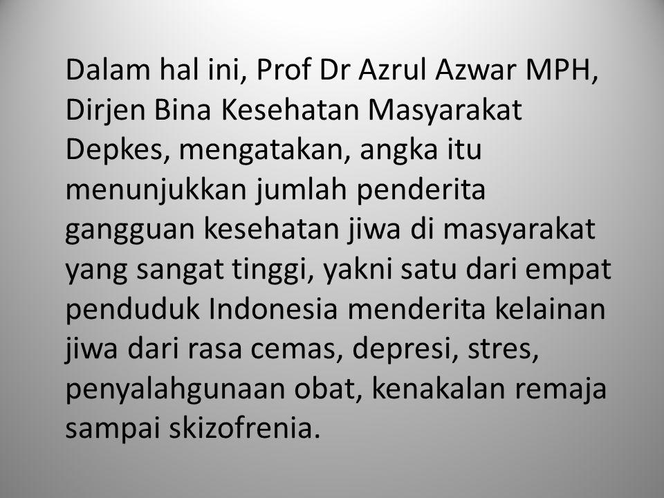 Dalam hal ini, Prof Dr Azrul Azwar MPH, Dirjen Bina Kesehatan Masyarakat Depkes, mengatakan, angka itu menunjukkan jumlah penderita gangguan kesehatan jiwa di masyarakat yang sangat tinggi, yakni satu dari empat penduduk Indonesia menderita kelainan jiwa dari rasa cemas, depresi, stres, penyalahgunaan obat, kenakalan remaja sampai skizofrenia.