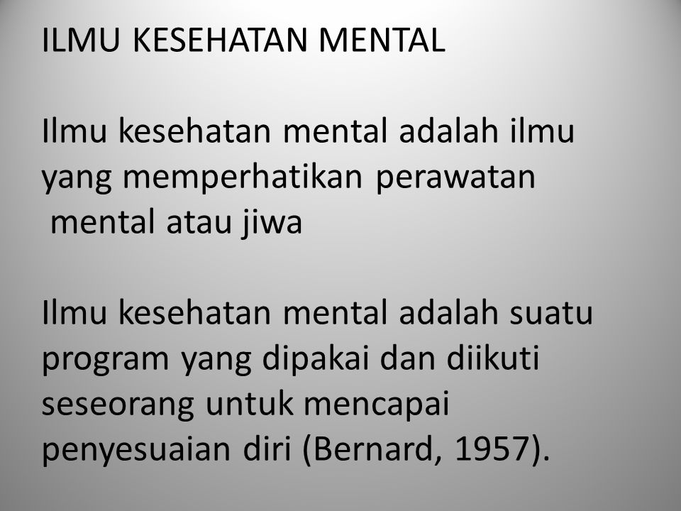 ILMU KESEHATAN MENTAL Ilmu kesehatan mental adalah ilmu yang memperhatikan perawatan mental atau jiwa Ilmu kesehatan mental adalah suatu program yang dipakai dan diikuti seseorang untuk mencapai penyesuaian diri (Bernard, 1957).