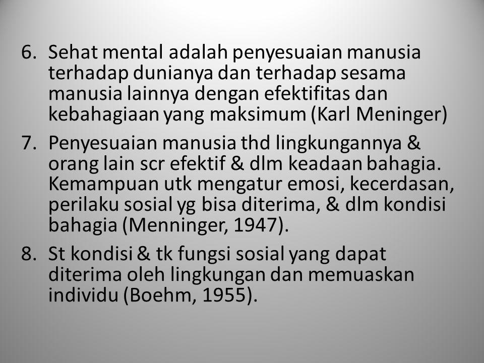 Sehat mental adalah penyesuaian manusia terhadap dunianya dan terhadap sesama manusia lainnya dengan efektifitas dan kebahagiaan yang maksimum (Karl Meninger)