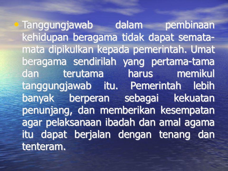 Tanggungjawab dalam pembinaan kehidupan beragama tidak dapat semata- mata dipikulkan kepada pemerintah.