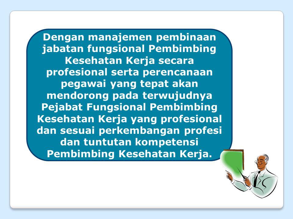 Dengan manajemen pembinaan jabatan fungsional Pembimbing Kesehatan Kerja secara profesional serta perencanaan pegawai yang tepat akan mendorong pada terwujudnya Pejabat Fungsional Pembimbing Kesehatan Kerja yang profesional dan sesuai perkembangan profesi dan tuntutan kompetensi Pembimbing Kesehatan Kerja.