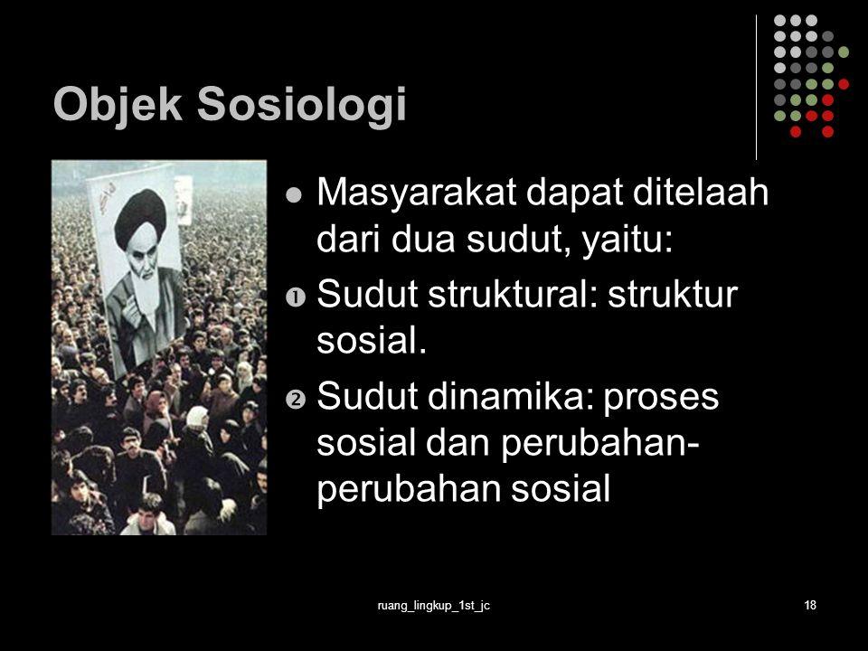 Objek Sosiologi Masyarakat dapat ditelaah dari dua sudut, yaitu: