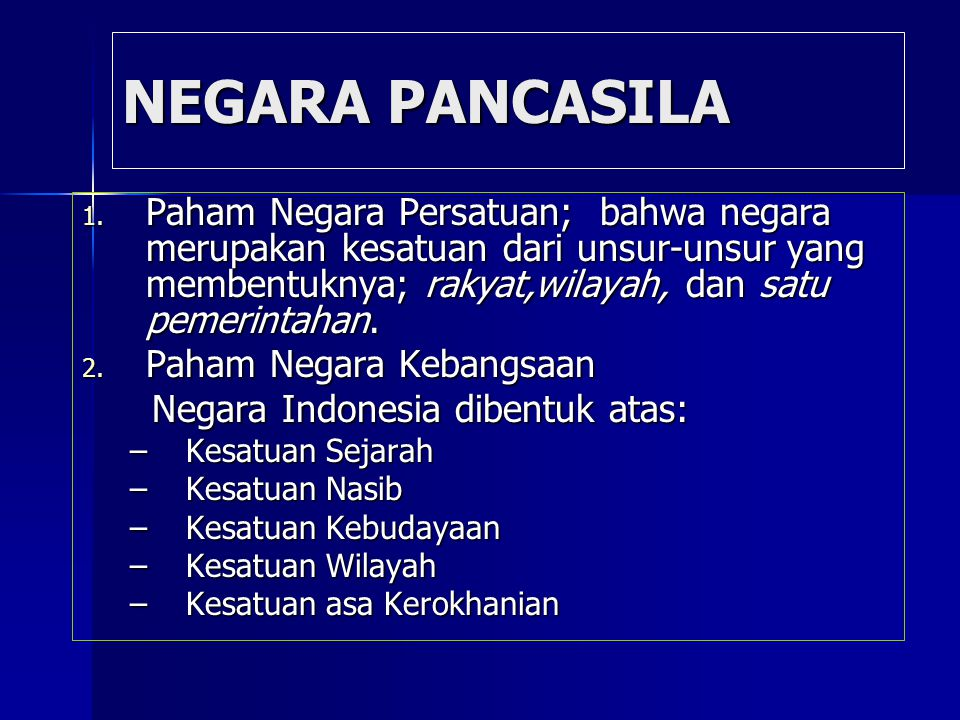 NEGARA PANCASILA Paham Negara Persatuan; bahwa negara merupakan kesatuan dari unsur-unsur yang membentuknya; rakyat,wilayah, dan satu pemerintahan.