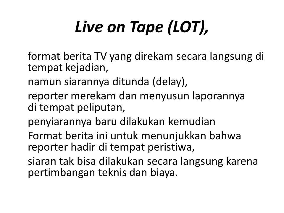 Live on Tape (LOT), format berita TV yang direkam secara langsung di tempat kejadian, namun siarannya ditunda (delay),