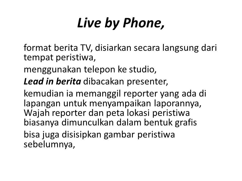 Live by Phone, format berita TV, disiarkan secara langsung dari tempat peristiwa, menggunakan telepon ke studio,