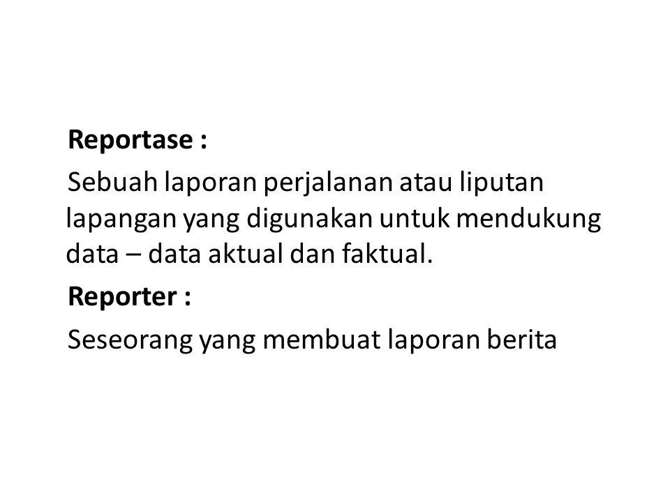 Reportase : Sebuah laporan perjalanan atau liputan lapangan yang digunakan untuk mendukung data – data aktual dan faktual.