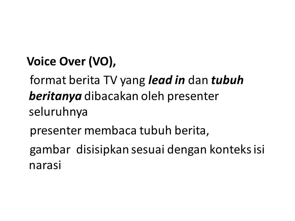 Voice Over (VO), format berita TV yang lead in dan tubuh beritanya dibacakan oleh presenter seluruhnya presenter membaca tubuh berita, gambar disisipkan sesuai dengan konteks isi narasi