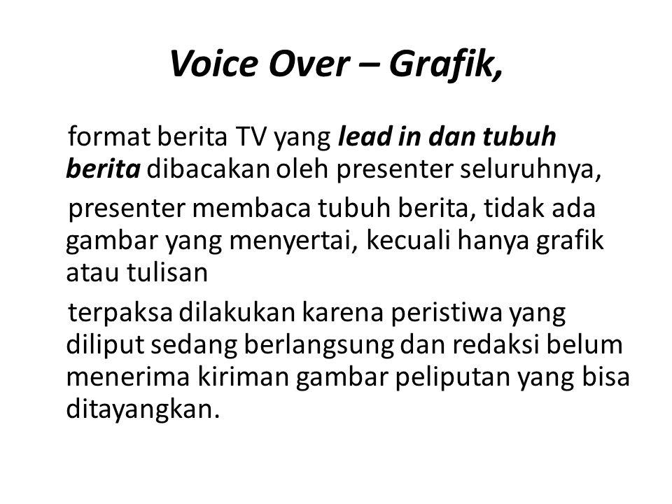 Voice Over – Grafik, format berita TV yang lead in dan tubuh berita dibacakan oleh presenter seluruhnya,