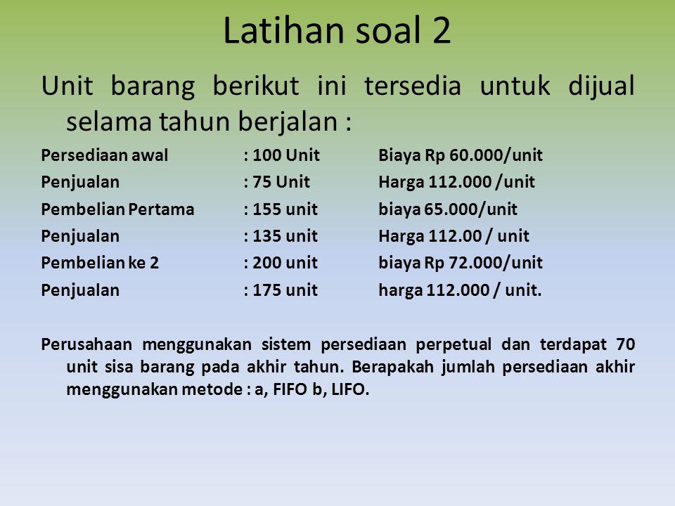 Latihan soal 2 Unit barang berikut ini tersedia untuk dijual selama tahun berjalan : Persediaan awal : 100 Unit Biaya Rp 60.000/unit.