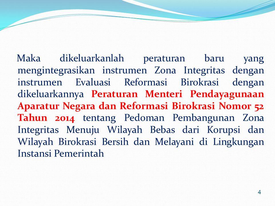 Maka dikeluarkanlah peraturan baru yang mengintegrasikan instrumen Zona Integritas dengan instrumen Evaluasi Reformasi Birokrasi dengan dikeluarkannya Peraturan Menteri Pendayagunaan Aparatur Negara dan Reformasi Birokrasi Nomor 52 Tahun 2014 tentang Pedoman Pembangunan Zona Integritas Menuju Wilayah Bebas dari Korupsi dan Wilayah Birokrasi Bersih dan Melayani di Lingkungan Instansi Pemerintah