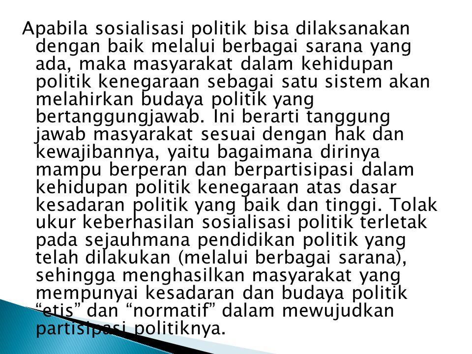 Apabila sosialisasi politik bisa dilaksanakan dengan baik melalui berbagai sarana yang ada, maka masyarakat dalam kehidupan politik kenegaraan sebagai satu sistem akan melahirkan budaya politik yang bertanggungjawab.