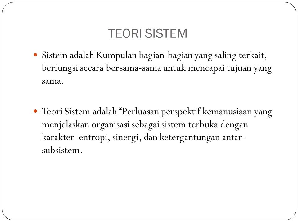 TEORI SISTEM Sistem adalah Kumpulan bagian-bagian yang saling terkait, berfungsi secara bersama-sama untuk mencapai tujuan yang sama.
