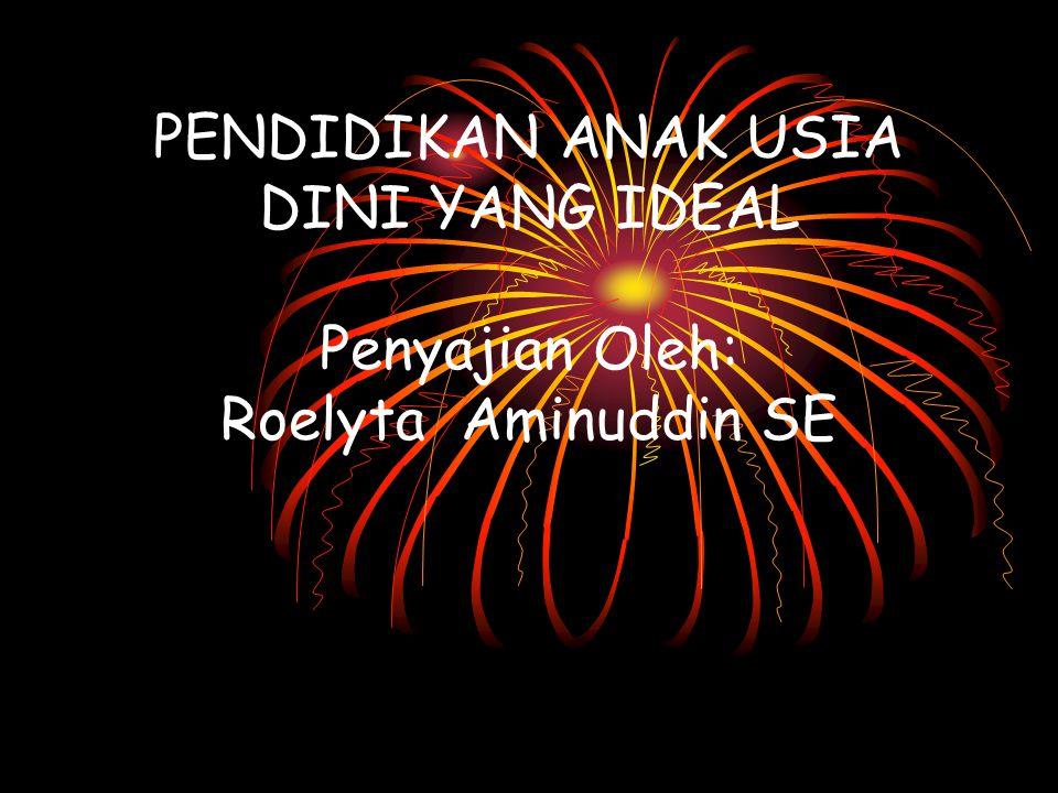 PENDIDIKAN ANAK USIA DINI YANG IDEAL Penyajian Oleh: Roelyta Aminuddin SE