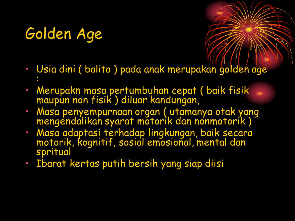 Golden Age Usia dini ( balita ) pada anak merupakan golden age :