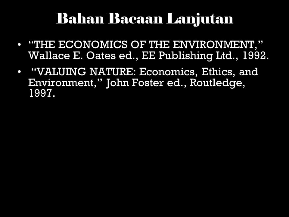 Bahan Bacaan Lanjutan THE ECONOMICS OF THE ENVIRONMENT, Wallace E. Oates ed., EE Publishing Ltd., 1992.