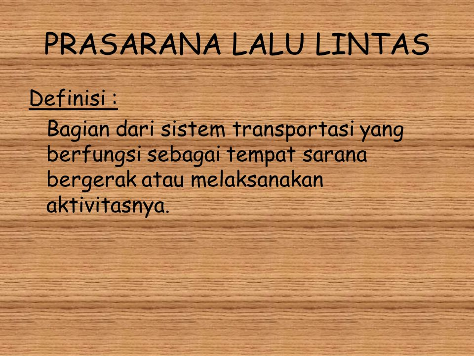 PRASARANA LALU LINTAS Definisi : Bagian dari sistem transportasi yang berfungsi sebagai tempat sarana bergerak atau melaksanakan aktivitasnya.