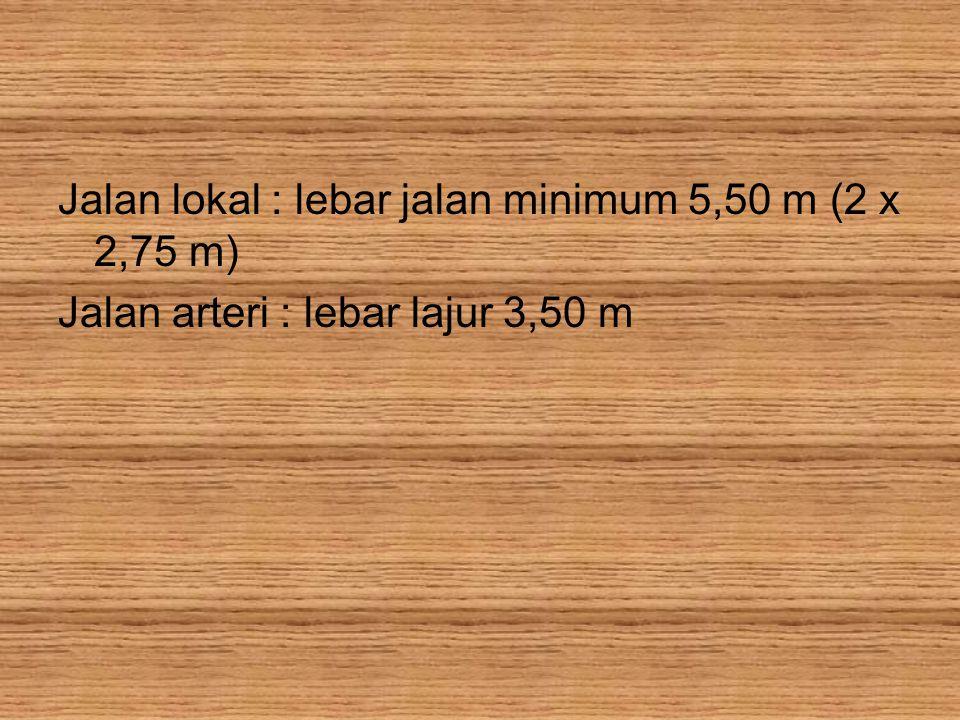 Jalan lokal : lebar jalan minimum 5,50 m (2 x 2,75 m)