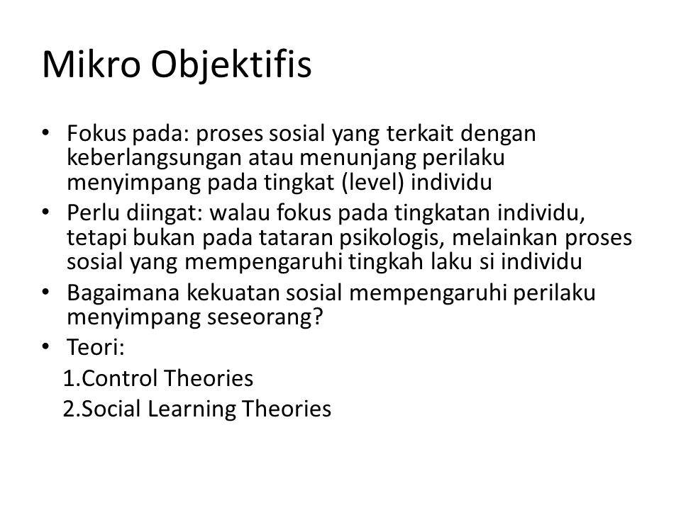 Mikro Objektifis Fokus pada: proses sosial yang terkait dengan keberlangsungan atau menunjang perilaku menyimpang pada tingkat (level) individu.
