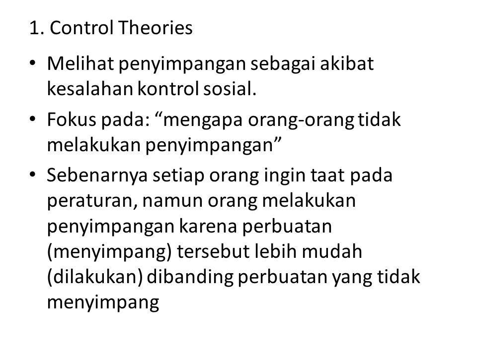1. Control Theories Melihat penyimpangan sebagai akibat kesalahan kontrol sosial. Fokus pada: mengapa orang-orang tidak melakukan penyimpangan